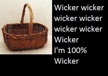 100% Wicker. Wicker wicker wicker wicker wicker wicker Wicker!.