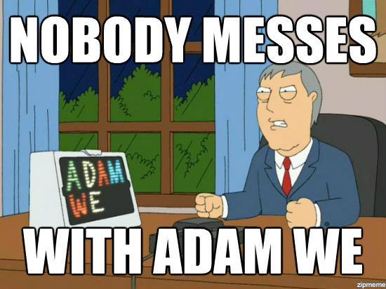 Adam We. .. Adam, we...