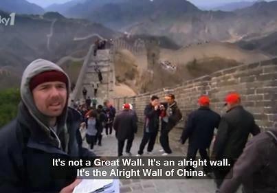 Alright Wall of China. . It' s nut a GI; Wail. It' s an wall. me). right Wall ttf China.. Karl Pilkington is god.