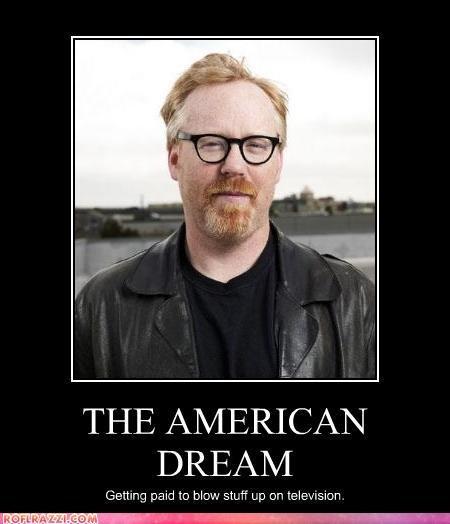 American Dream. I love Mythbusters!. DRE/ rnf. Myth confirmed. EXPLOSION HAHAHAHAHAHA! DID YOU SEE THAT JAMIE!?!?! HAHAHAHA!
