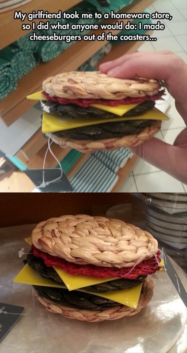 Anyone would do??. Nee. My girlfriend took me to tstorm. . an I did what anyone _ U_ |_ d tlo: I roii' teii cheeseburger: coaster... dig