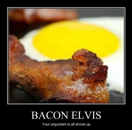 Bacon Elvis. .. Your argument has left the building.