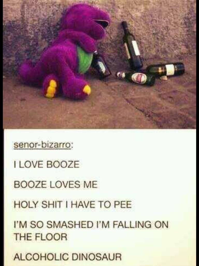 Barney - Alcoholic Dinosaur. . I LOVE BOOZE BOOZE LOVES iwt, HOLY I HAVE TO PEE tait) (, PM FALLING ON THE FLOOR ALCOHOLIC DINOSAUR. you whore