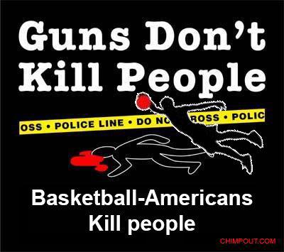 Basketball. True. Guns Dorm: Kill S, ctptt: pal, Kill people. all blacks are now known as basketball americans
