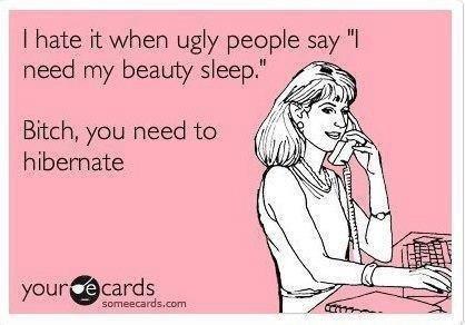 """beauty sleep. . i hate ugly pet? ple say """"l y sleep,"""" E 'aai) ciivil Bitch, we need be hibernate. then I reply were human we cant do that .... wait"""