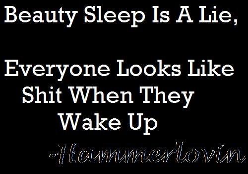 Beauty Sleep. . Beauty Sleep Is A Lie, Everyone Looks Like When They Wake Up. oh really now?