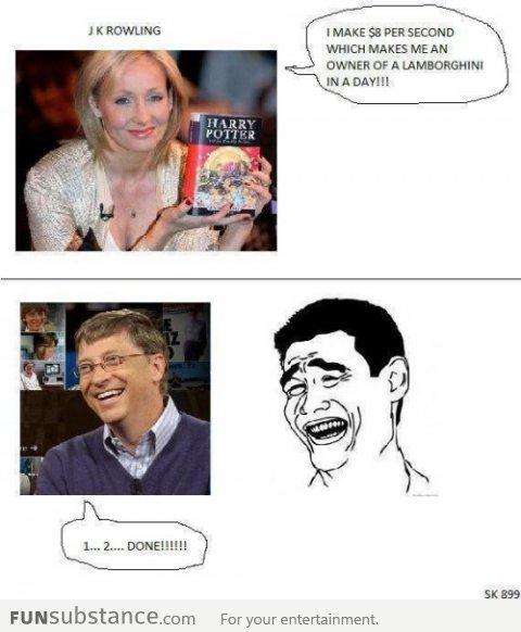 "Bill gates vs J.K. Rowling. . I MAKE 55 PER SECOND WHICH MAKES ME AN WINNER tyr A Fur "" entertainment.. Fun fact... Bill Gates makes about $250 every second."