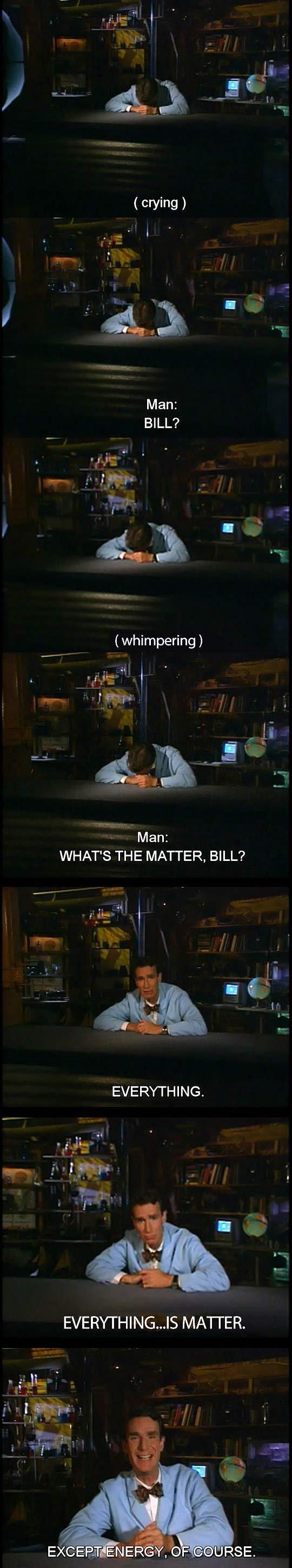 Bill Nye The Science Fellow. . lla ls Man: BILL? rir: whimpering ) Man: WHAT' S THE MATTER, BILL'? EVERYTHING.. What's the matter, Bill? bill Nye science Crying matter energy