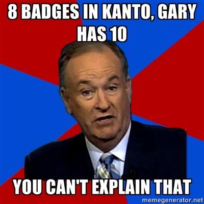 Bill O'Reilly. . 8 BADGES IN KANTO. GARY MS IO GAIN EXPLAIN THAT EDEE ? t bill oreilly Pokemon badges