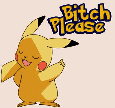 Bitch Please. dude its pikachu.. oh no you didn't(;