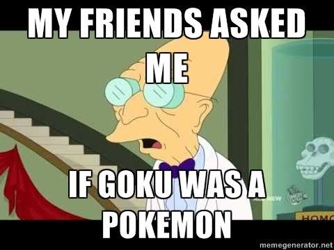 Blaaargh. Sadness, is over 9000. MY FRIENDS ASKED I iill I I I iii? POKEMO. Everyone knows goku was a digimon.