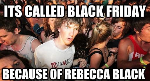 Black Friday. Its black friday, friday, gotta get down on friday.. no it's not... rebecca black fr
