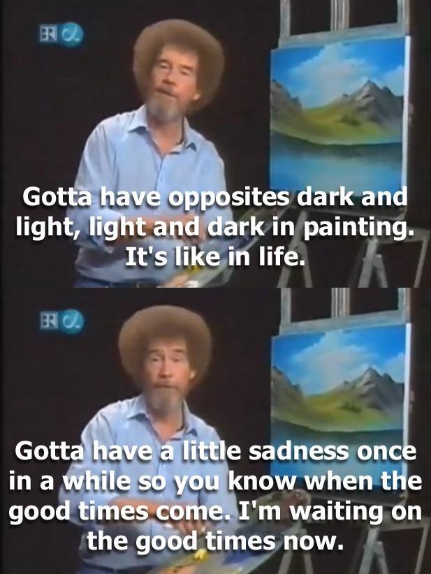 """bob ross feels. . ll l n -r - sites dark an i !Alli) rtt fork in painting. titticus,, in life. Bill . g ' Ell I' m waiting on the ' ii. iii"""" iacs now. bob ross feels"""