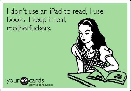 Books. . I dcdn' t use an ipad he read, I use books, I keep it real, ,. kindle master race