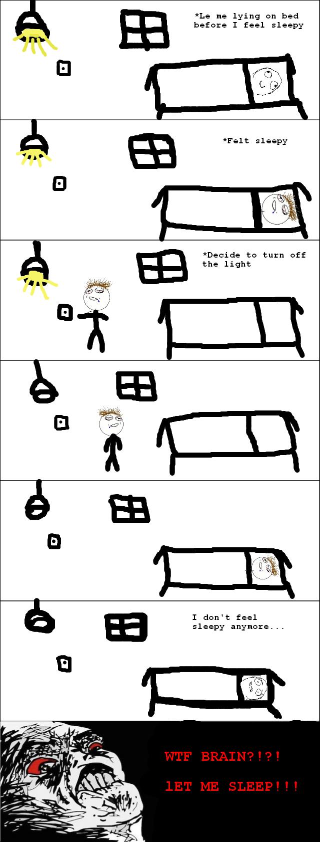 Brain fails. Don't skip this please!. Le me lying on bed before I feel sleepy Felt sleepy Decide to turn off the light; I don' t feel sleepy anymore...