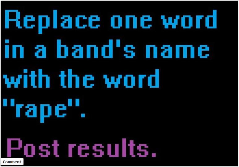 "Breaking Rape!?!?. Does anyone know the band I used..... Fireplace we ward in a band' s name with the ward rape"".. Hahaha that's fun! Let me try! Rape (Koяn) Rape (Nirvana) Rape (Queen) Rape (Police) Rape (Abba)"