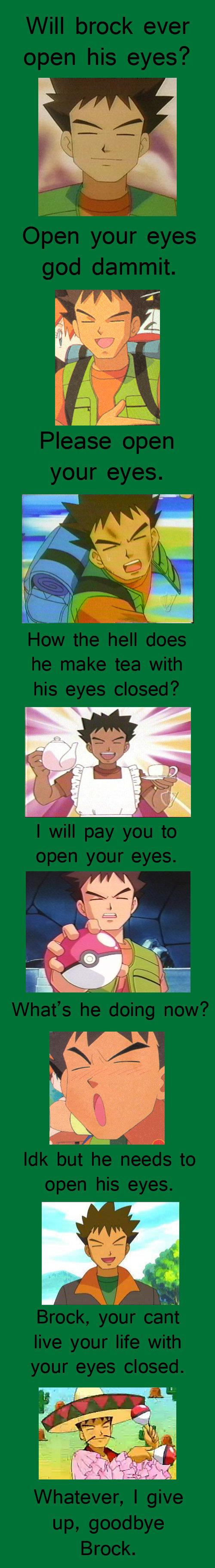 Brock won't open his eyes. he just annoys me.. yo mama so fat Brock went O.o brock Pokemon funny