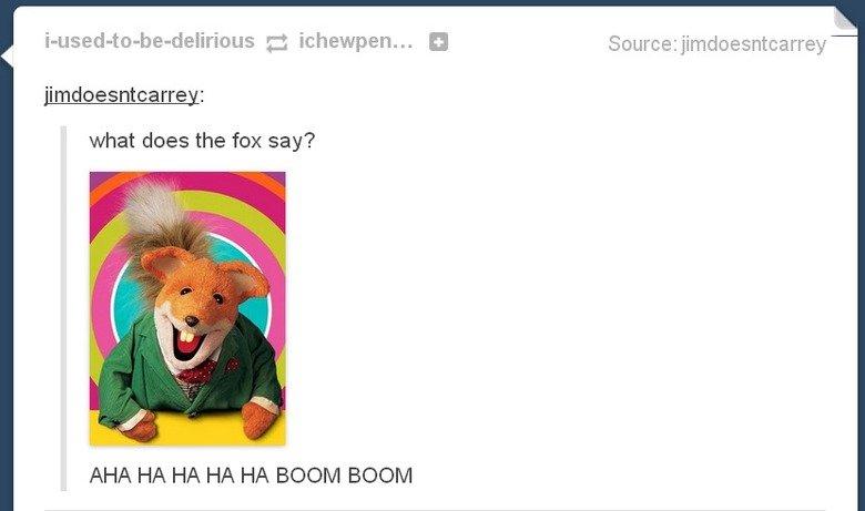 brush. . what does the fox say? AHA HA HA HA HA BOOM BOOM