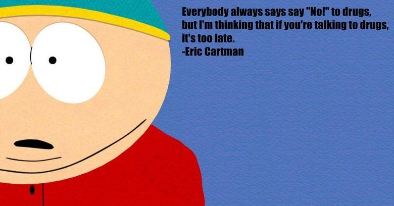 Cartman. Silly Cartman... Cartman is so wise sometimes Drugs cartman