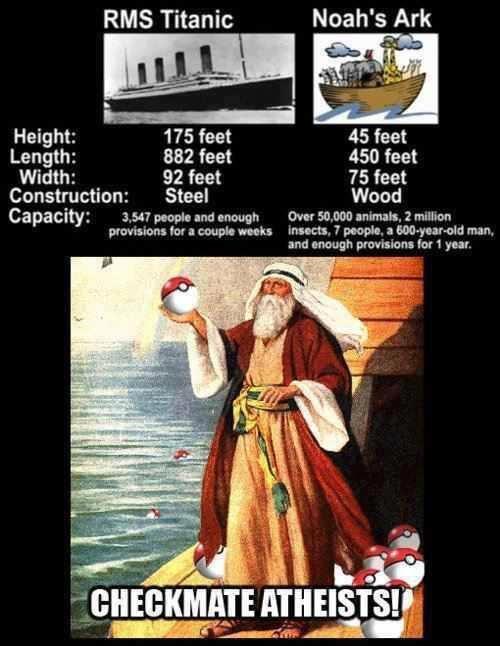 Checkmate, Atheists. Source: . RMS Titanic Noah' s Ark Height: 175 feet 45 feet Length: 882 feet 450 feet Width: 92 feet 75 feet Construction: Steel Wood Capaci
