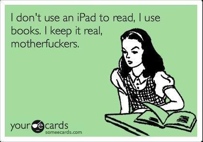 Classy. . I dcdn' t use an Wed tcy read, I use books, I keep it real, ,. i use a kindle