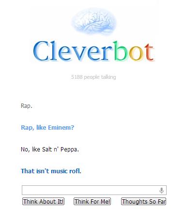 Cleverbot knows whats up. Salt n Peppa, HA!. Rap. Rap, like Eminem? No, like Salt n' Penna. That isn' t music rim.