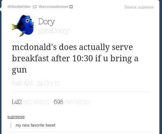 Damn dory. its true. Ali) Dory mcdonald' s does actually serve breakfast after 10: 30 if 11 bring a gun Uil' 2 608 my new favorite tweet dory gun Bangbang