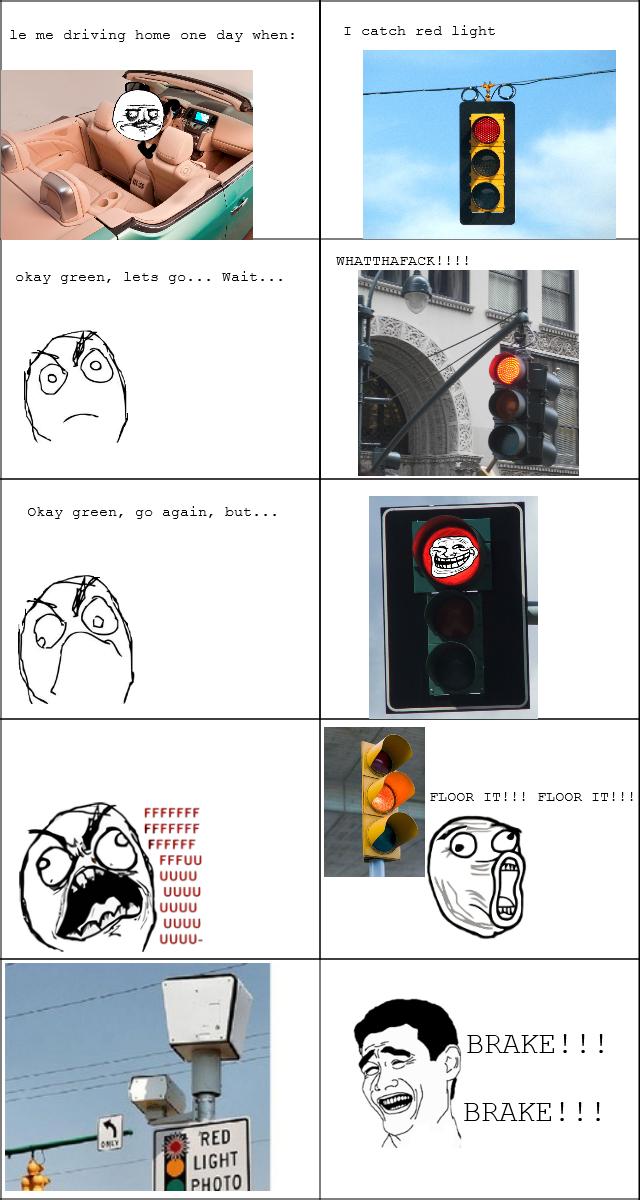 Damn red lights. . me driving heme ene day when: T catch red light okay green, lets ... Wait... okay green, again, but... FLUSH IT!!! FLUSH IT!!! FFCCFF UGUU UG
