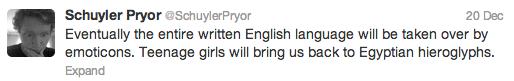 De-evolution has begun.. . Schuyler Fryer Each tylerr war 20 Dec: Eventually the entire written English language will be taken over by emoticons. Teenage girls
