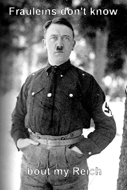 Der Fuhrer. Frauleins don't know bout my Reich.. t know I I -PIAF fie r' -rty Rei Hitler fuhrer frauleins fraeuleins Nazi