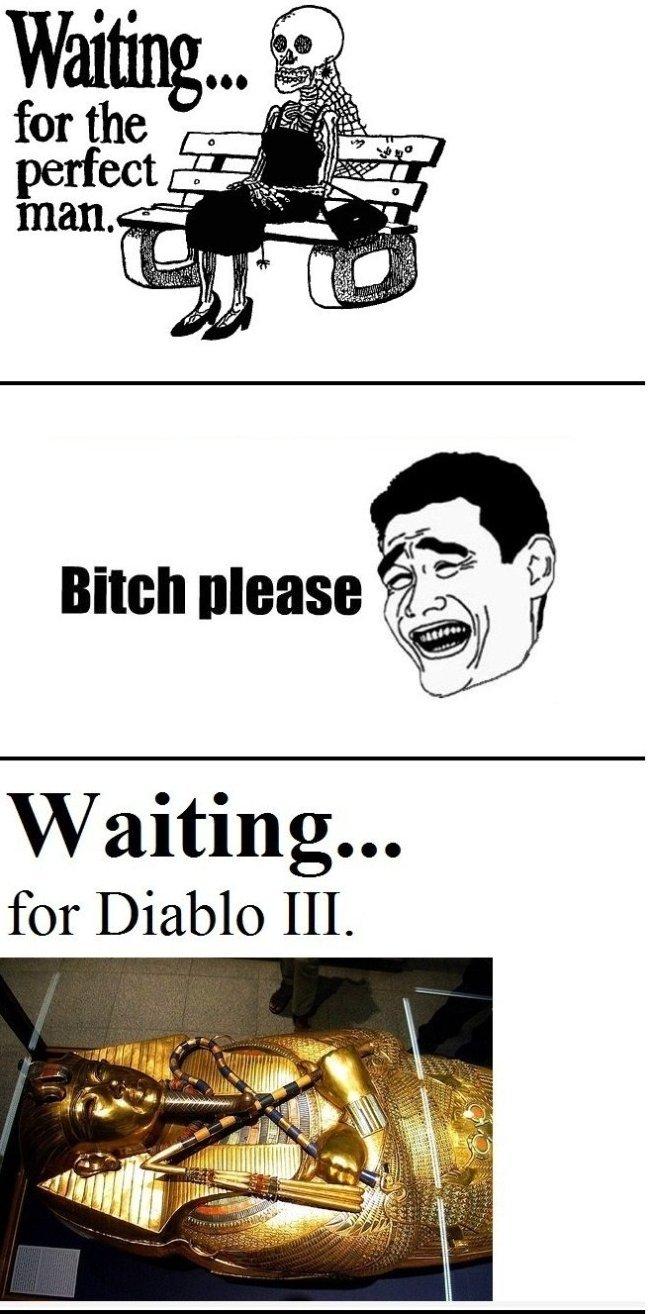 Diablo III. .. Half life ep 3. That is all
