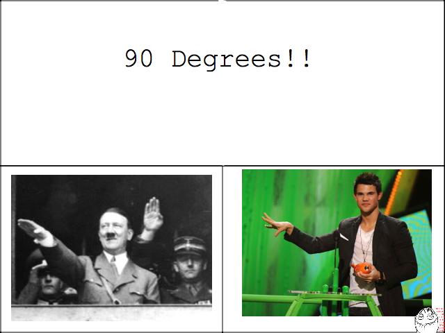 difference between a nazi and gay guy. hhhhhhheeeeeeyyyyyyyyy. 90 Degrees!!