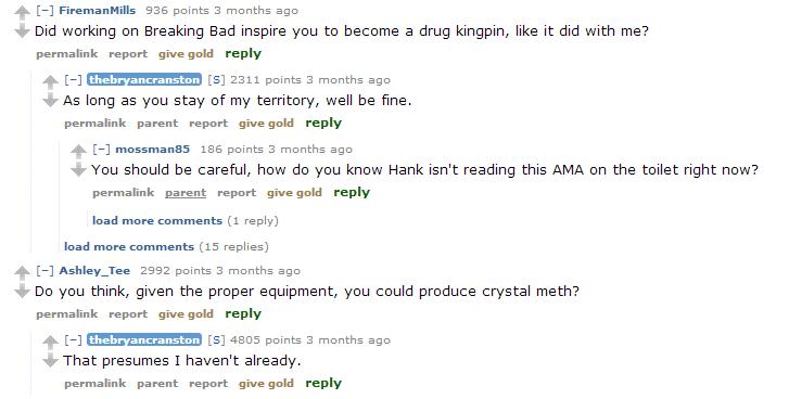Do you even Meth?. My two favourite answers from Bryan Cranston's AMA on Reddit. http://www.reddim/r/IAmA/comments/1glx04 /iambryancranstonama/. BBE poiints 3 m bryan cranston donger The one who cock