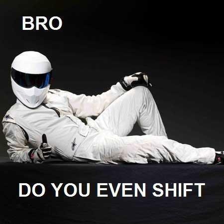 Do you even shift Bro??. bro. DO YOU EVEN SHIFT. maybe