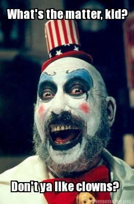 """Don't ya like clowns?. . win"""" mun I 9 an. he looks like the clown in el superbeasto"""