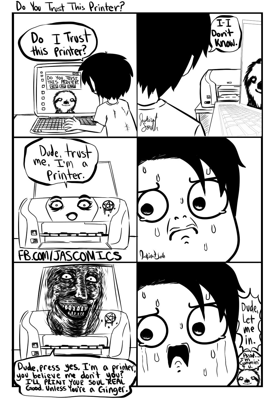 Dude, I'm a Printer, trust me.. My page: http://www.facebook com/JasComics that face I drew at the bottom from: http://i0.kym-cdn com/entries/icons/original/000 Do you trust thi