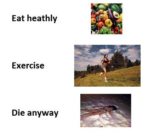 Eat healthy. . Eat heathly Exercise Die anyway