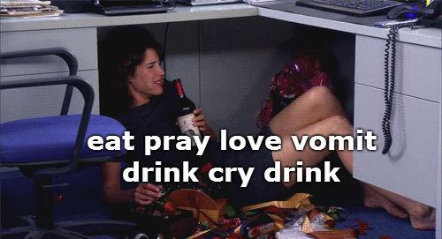 eat pray love vomit drink cry drink. . drink cry drink
