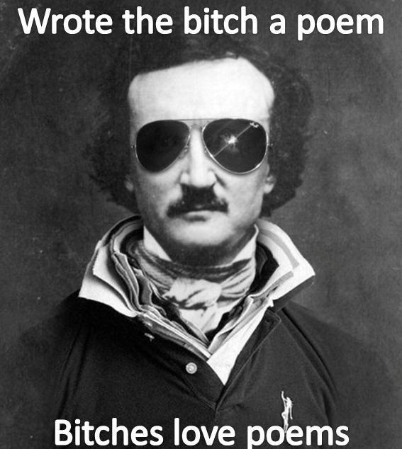 Edgar Allan Bro. Wrote dat bitch a poem. Wrote the bitch a poem Bitches love ool, ms Edgar Allan Poe
