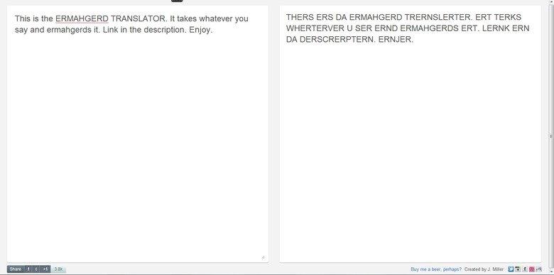 Ermahgerd Translator. ermahgerd.jmillerdesign.com/#!/translate. This is the ERMAHGERD TRANSLATOR. takes whatever THERS ERS DA ERMAHGERD . ERT TURKS say and . Li