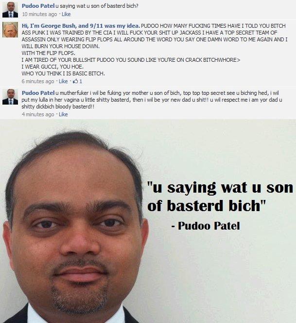Facebook, I.... not mine something I saw on facebook. Piddoo Patel u saying wat u son of Basted him? 10 minutes age . Like If, I' m George Bush, and SH 11 was m fuk yo gay ass s