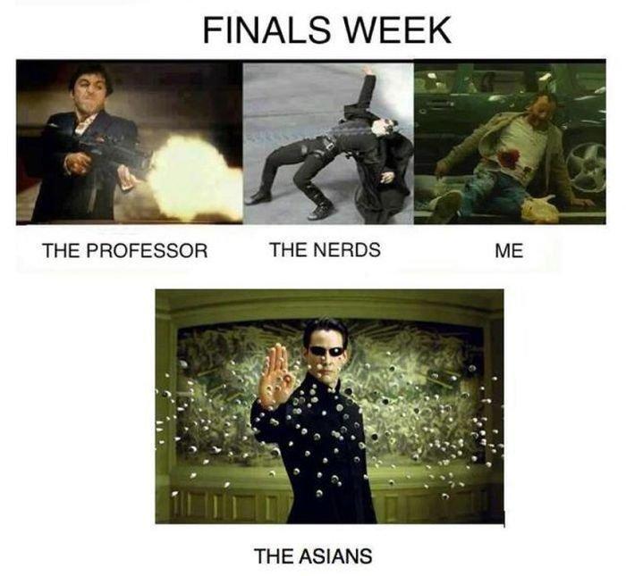 Finals. its too true. FINALS WEEK til THE PROFESSOR THE NERDS ME THE ASIANS. >inb4 asians can read minds
