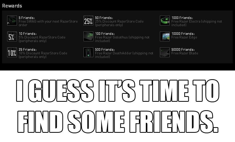 Finding friends. Link: www.razerzone.com/referral/invitecomms/?ref=Abhijith%20Manoj&ref_email=abhijithmanoj44%40gmail.com. Rewards 5 Friends: 25)(, ED Friends:  Friends needed