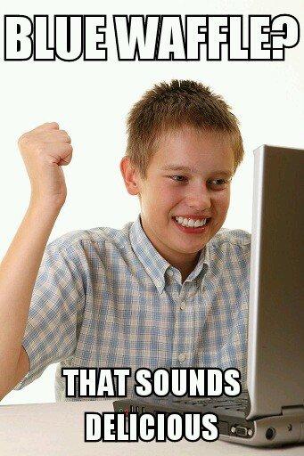 First Day On The Internet Kid. Mmmmmmmmmm Blue Waffles.. It is indeed, delicious. meme internet breakfast first day on the