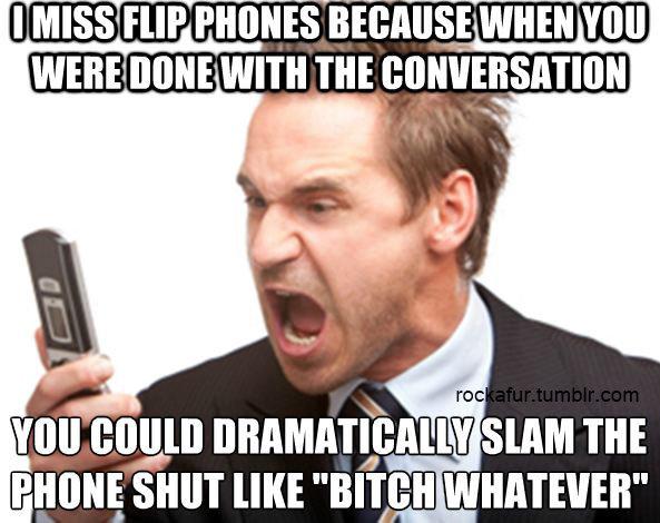 "Flip Phones. . I MISS HIP Jiji! h, uii, ' VIII] IE! aae' VIII] nun ) THE iai, 1) SHUT [IKE ""men WHATERVER"". I miss flip phones; I keep dialing people when I go for a walk these days."