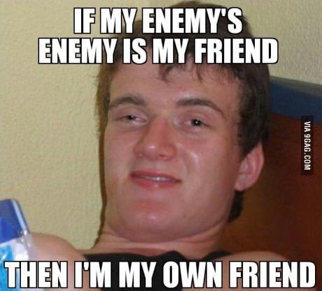 Friend of my enemies enemy. . mu I' M MY own FRIEND