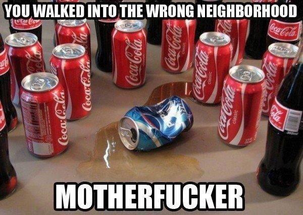 Fuck Pepsi. . Ill INTO THE WRONG. you pepsi fo life