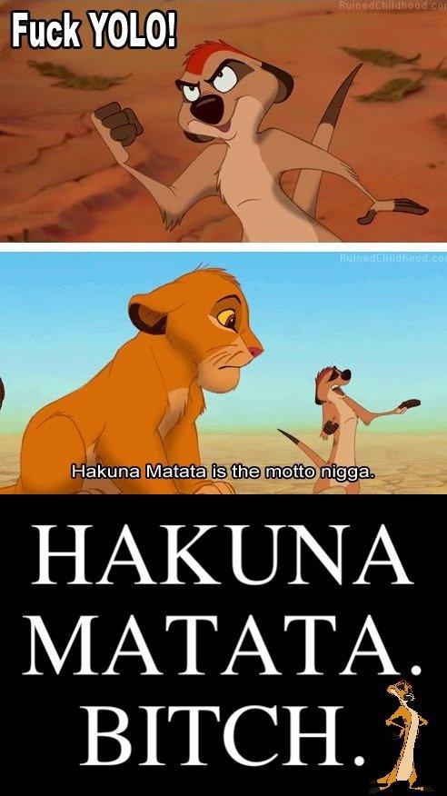 FUCK YOLO. 5 WORD MINIMUM... Hakuna Matata.. Whats a motto? Nothing what a motto with you? hakuna fucking matata bitch