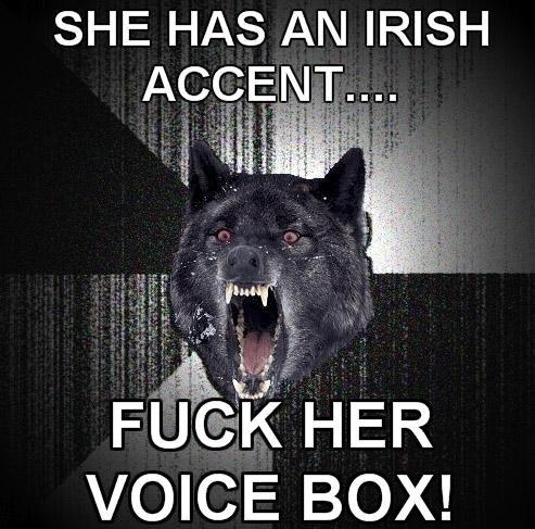 fuck her voice box. . SHE HAS AN IRISH VOICE BOX!. I'm Irish but I sound English. feelsbadman.png