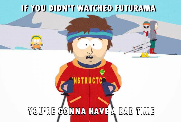 Futurama? Zoidberg?. You're gonna have a bad[big][big] time.... bad Time nigga